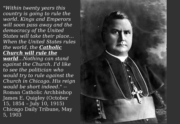 """Within twenty years this country is going to rule the world. Kings and Emperors will soon pass away and the democracy of the United States will take their place…When the United States rules the world, the Catholic Church will rule the world…Nothing can stand against the Church. I'd like to see the politician who would try to rule against the Church in Chicago. His reign would be short indeed.""  Roman Catholic Archbishop James E. Quigley"